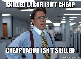 Cheap Meme - skilled labor isn t cheap cheap labor isn t skilled make a meme