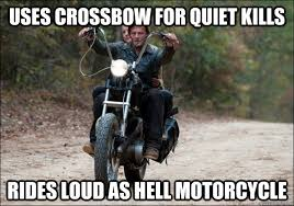 Daryl Walking Dead Meme - uses crossbow for quiet kills rides loud as hell motorcycle