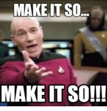 Jean Luc Picard Meme - make it so make it so make it so meme on me me