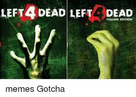 Gotcha Meme - left4 dead left dead italian edition memes gotcha meme on me me
