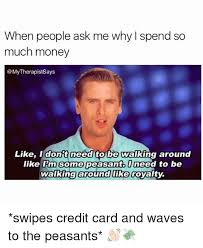 Peasant Meme - when people ask me why i spend so much money like i dont need to be