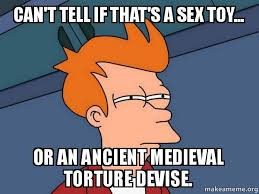 Sex Toy Meme - can t tell if that s a sex toy or an ancient medieval torture