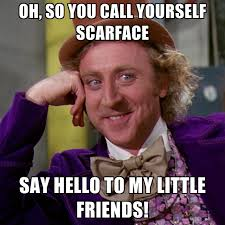 Scarface Meme - oh so you call yourself scarface say hello to my little friends