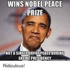 Ridiculous Memes - wins nobel peace prize nota single dayof peaceduring enture