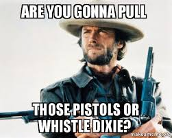 Whistle Meme - are you gonna pull those pistols or whistle dixie make a meme