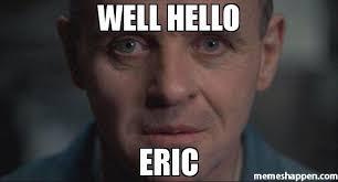 Eric Meme - well hello eric meme hannibal 42933 memeshappen