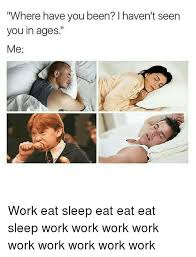Sleep At Work Meme - ere have you been i haven t seen you in ages me work eat sleep