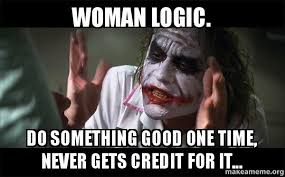 Meme Woman Logic - woman logic do something good one time never gets credit for it