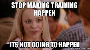 Training Meme - stop making training happen its not going to happen make a meme