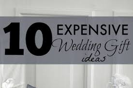 unique wedding gifts ideas 10 expensive wedding gifts unique gifter