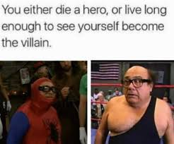 Villain Meme - you either die a hero or live long enough to see yourself become a