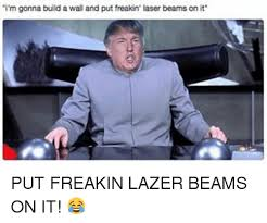 Lazer Meme - i m gonna build a wall and put freakin laser beams on it put