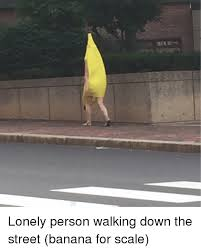 Banana For Scale Meme - lonely person walking down the street banana for scale funny