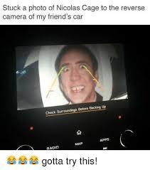 Nic Cage Memes - stuck a photo of nicolas cage to the reverse camera of my friend s