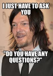 Any Questions Meme - meme creator wait i need to ask do you have any questions meme