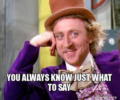 Always Meme - you always know just what to say willy wonka sarcasm meme make