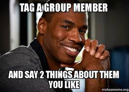 Group Photo Meme - tag a group member and say 2 things about them you like good guy