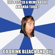 Drink Bleach Meme - you posted a meme about amanda todd go drink bleach and die