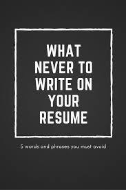 Resume Words To Avoid What Never To Write On Your Resume U2013 Pro Resume Help