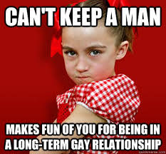 How To Keep A Man Meme - can t keep a man makes fun of you for being in a long term gay