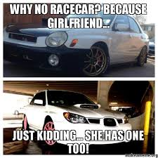 Race Car Meme - why no racecar because girlfriend just kidding she has one