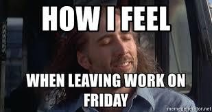 Leaving Work On Friday Meme - how i feel when leaving work on friday nicholas cage con air