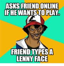 Lenny Face Meme - asks friend online ifhewantstoplay friendtypesa lenny face lenny