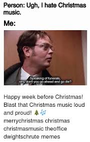 Christmas Music Meme - person ugh i hate christmas music me speaking of funerals why don t