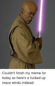 Mace Windu Meme - couldn t finish my meme for today so here s a fucked up mace windu
