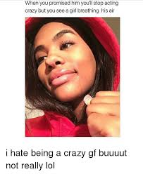 Crazy Girlfriend Meme Girl - when when you promised him you ll stop acting crazy but you see a
