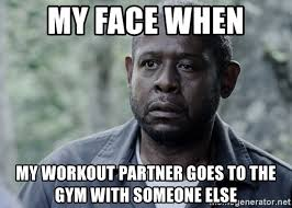 Workout Partner Meme - my face when my workout partner goes to the gym with someone else