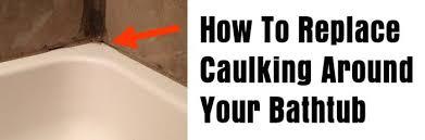 Re Caulk Bathtub How To Replace Caulking Around Your Bathtub Or Shower