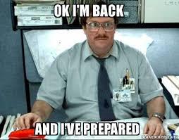 Im Back Meme - ok i m back and i ve prepared milton from office space make a meme