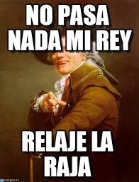 Ducreux Meme - no pasa nada mi rey joseph ducreux meme on memegen