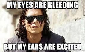 My Ears Are Bleeding Meme - my eyes are bleeding but my ears are excited bleeding eyes