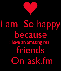 Ask Fm I Am So Happy Because I An Amazing Real Friends On Ask Fm
