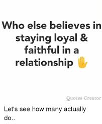 Relationship Meme Quotes - who else believes in staying loyal faithful in a relationship