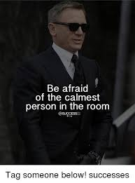 Afraid Meme - be afraid of the calmest person in the room tag someone below