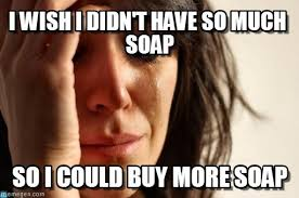 Soap Meme - i wish i didn t have so much soap on memegen
