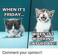 Working Saturday Meme - whenit s friday whenuts working saturday friday meme on me me