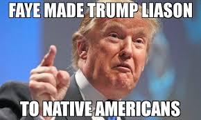 Native American Memes - faye made trump liason to native americans meme donald trump