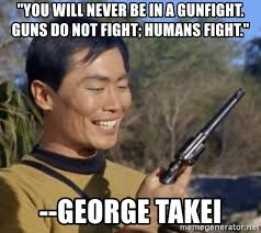George Takei Oh My Meme - you will never be in a gunfight guns do not fight humans fight