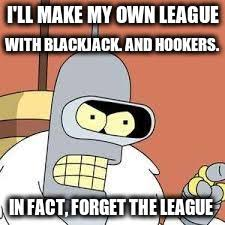 Make My Own Meme With My Own Picture - bender blackjack and hookers imgflip