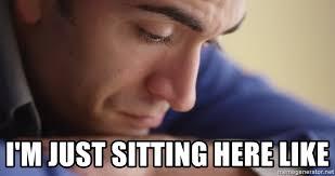 Just Sitting Here Meme - i m just sitting here like sad man meme meme generator
