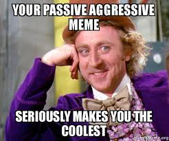 Meme Seriously - your passive aggressive meme seriously makes you the coolest willy