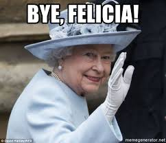 Queen Meme - bye felicia bye felicia queen meme generator