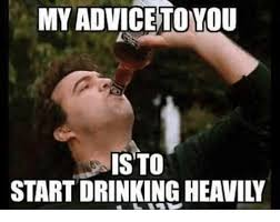 Drinking Meme - my adviceto you is to start drinking heavily drinking meme on me me