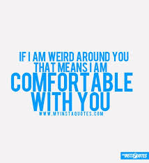 I Am Comfortable If I Am Weird Around You That Means I Am Comfortable With You