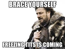 Freezing Meme - brace yourself freezing tits is coming winter is coming meme