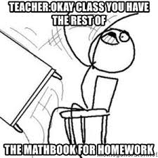 Flip Desk Meme - teacher okay class you have the rest of the mathbook for homework